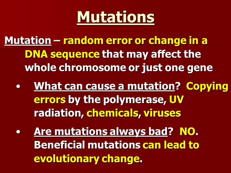 Mutations Mutation – random error or change in a DNA sequence that may affect the whole chromosome or just one gene What can cause a mutation? Copying