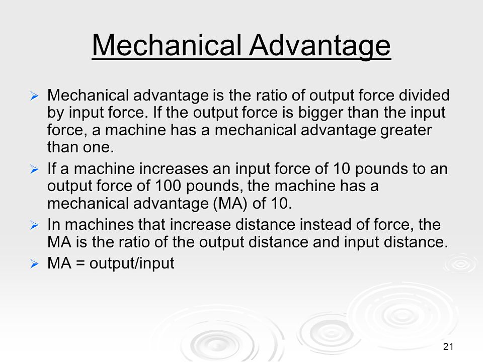 20 Mechanical Advantage It is useful to think about a machine in terms of the input force (the force you apply) and the output force (force which is a