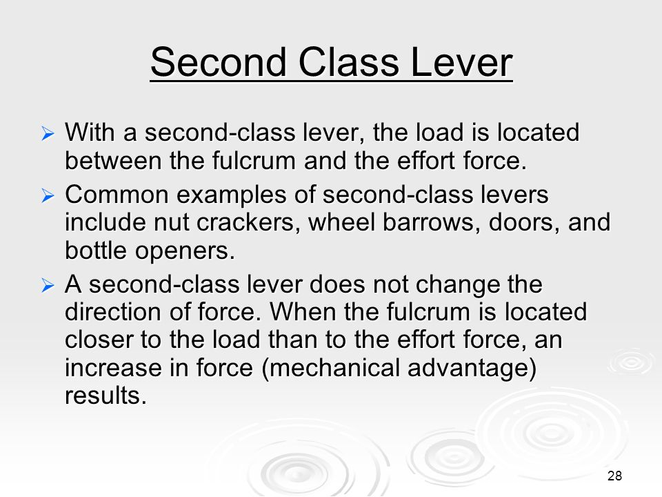 27 Fulcrum is between EF (effort) and RF (load) Effort moves farther than Resistance. Multiplies EF and changes its direction