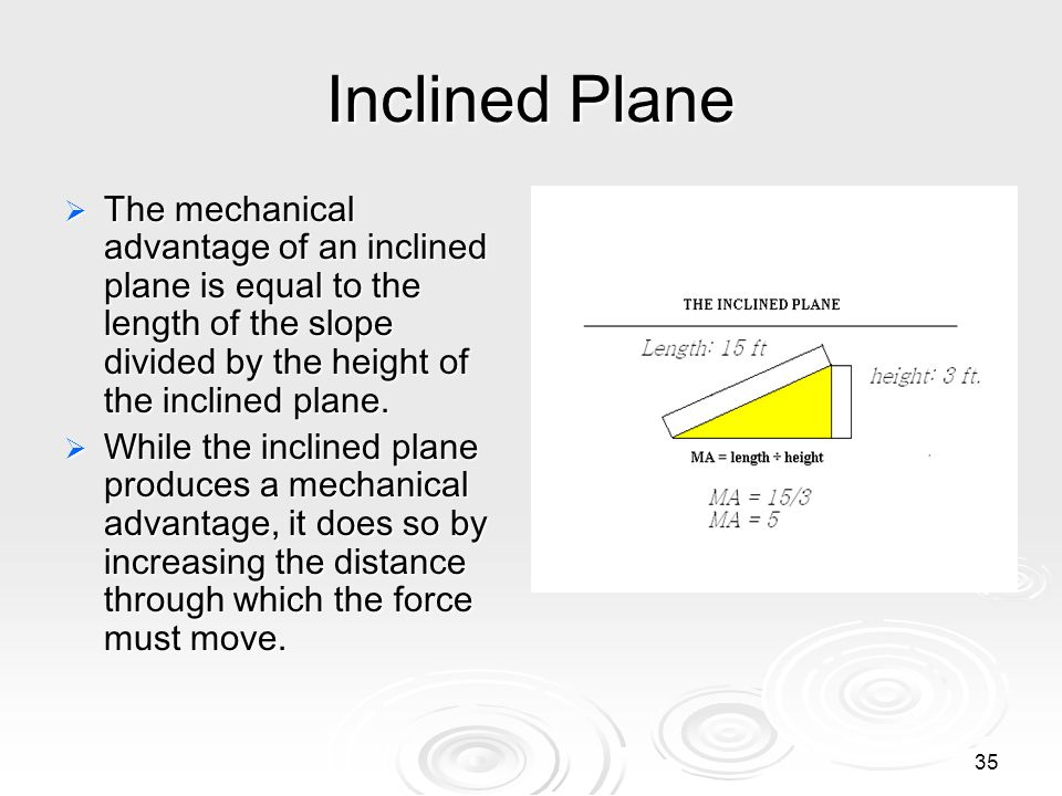 34 Inclined Plane An inclined plane is an even sloping surface. The inclined plane makes it easier to move a weight from a lower to higher elevation.