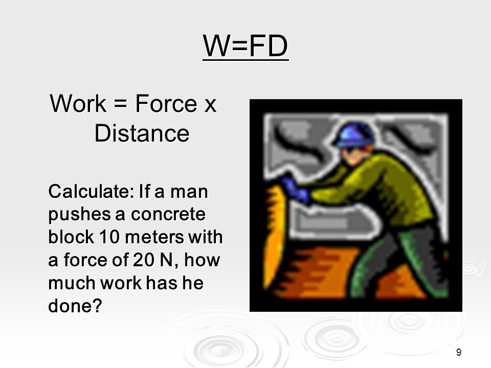 8 Formula for work Work = Force x Distance The unit of force is newtons The unit of force is newtons The unit of distance is meters The unit of distan