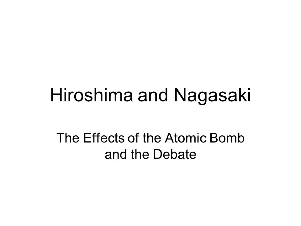 Hiroshima and Nagasaki The Effects of the Atomic Bomb and the Debate