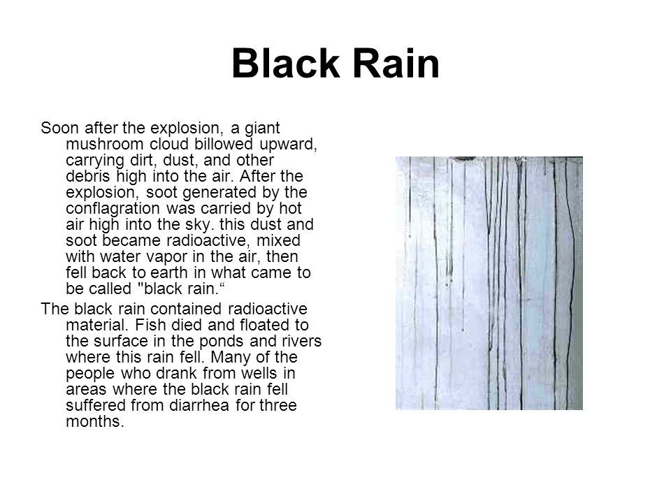 Black Rain Soon after the explosion, a giant mushroom cloud billowed upward, carrying dirt, dust, and other debris high into the air. After the explos