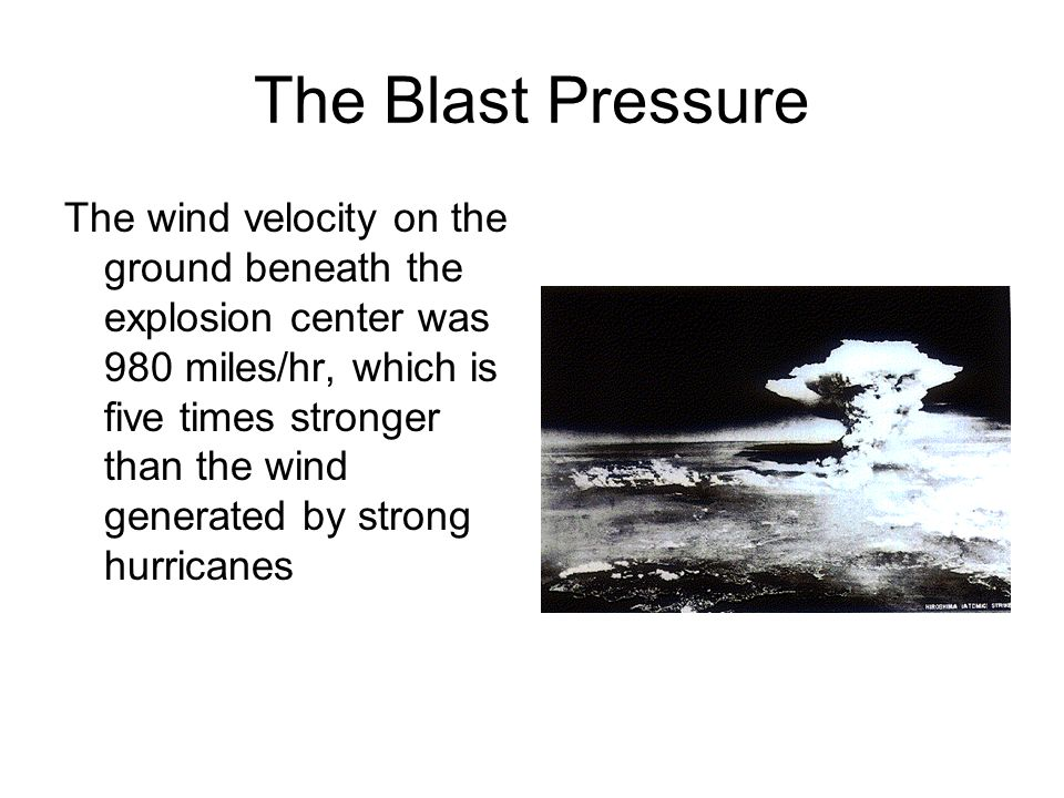 The Blast Pressure The wind velocity on the ground beneath the explosion center was 980 miles/hr, which is five times stronger than the wind generated
