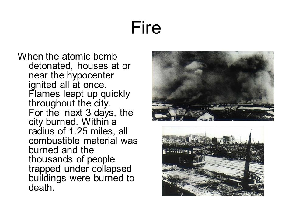 Fire When the atomic bomb detonated, houses at or near the hypocenter ignited all at once. Flames leapt up quickly throughout the city. For the next 3