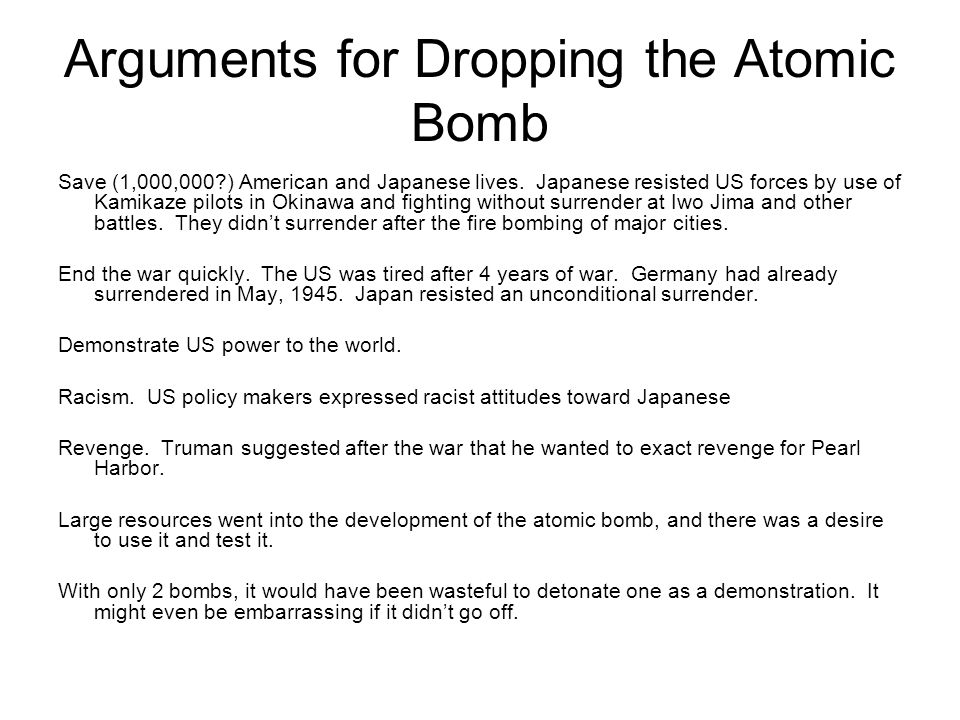 Arguments for Dropping the Atomic Bomb Save (1,000,000?) American and Japanese lives. Japanese resisted US forces by use of Kamikaze pilots in Okinawa