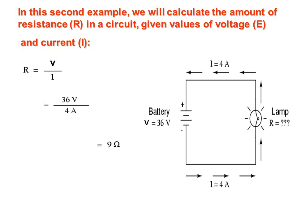 In this second example, we will calculate the amount of resistance (R) in a circuit, given values of voltage (E) and current (I): V v