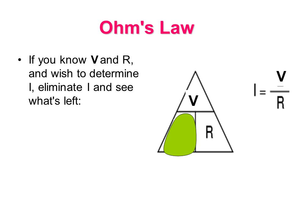 Ohm s Law If you know E and R, and wish to determine I, eliminate I and see what s left: V V I V
