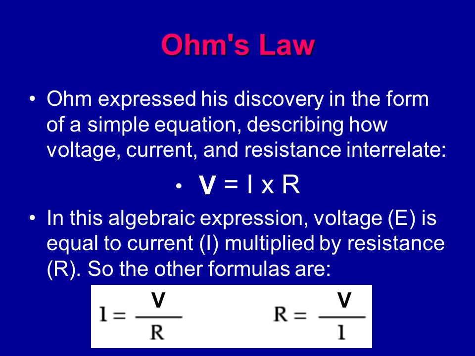 Ohm s Law Ohm expressed his discovery in the form of a simple equation, describing how voltage, current, and resistance interrelate: E = I x R In this algebraic expression, voltage (E) is equal to current (I) multiplied by resistance (R).