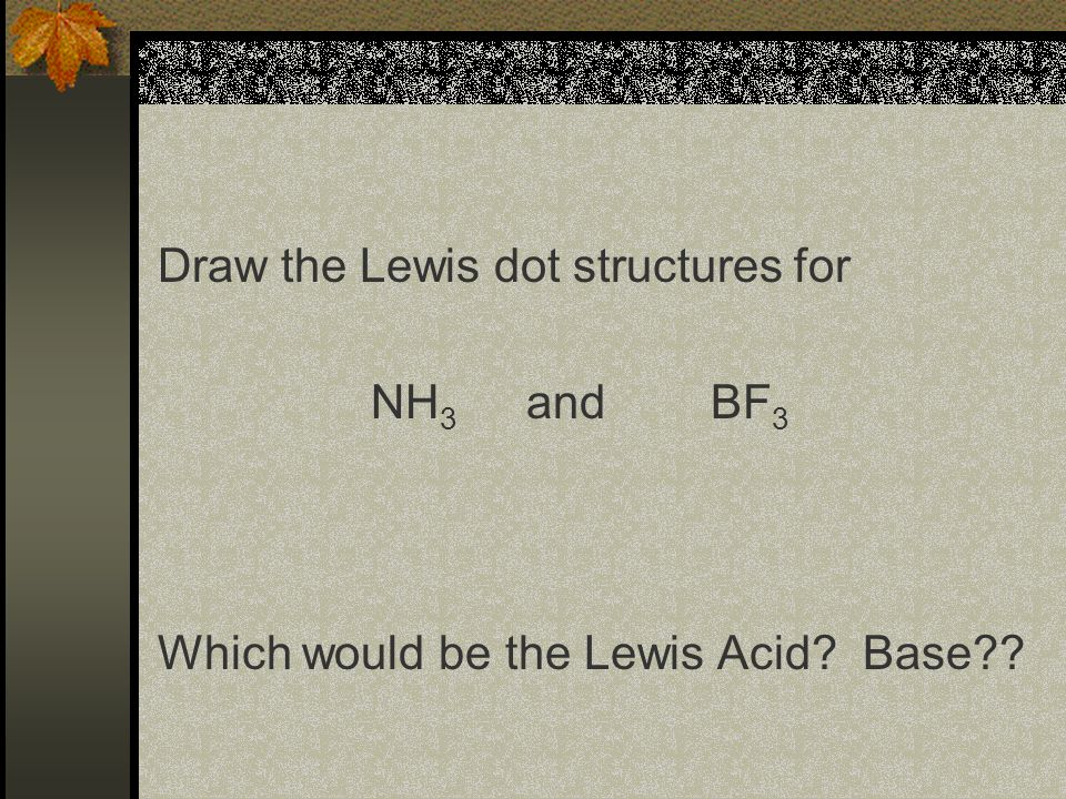 Lewis Acids and Bases This is a more general concept and works to include compounds that may not have H+ or OH-.