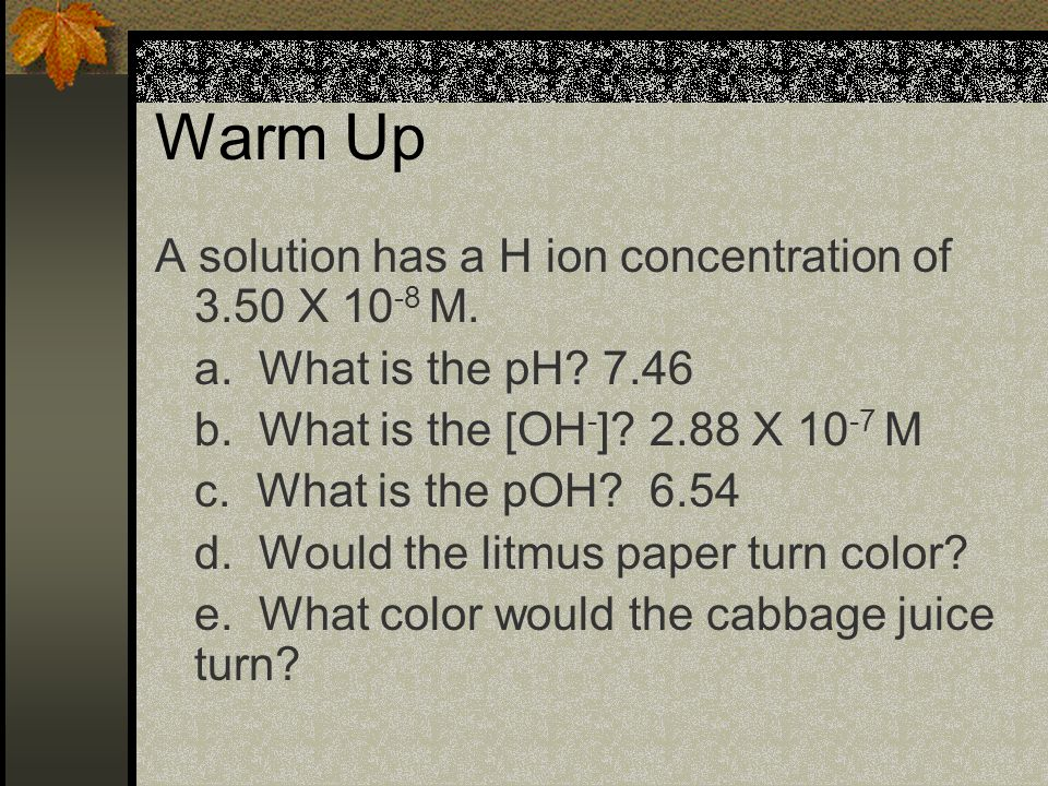 Warm Up A solution has a H+ ion concentration of 3.5 X 10 -8 M.