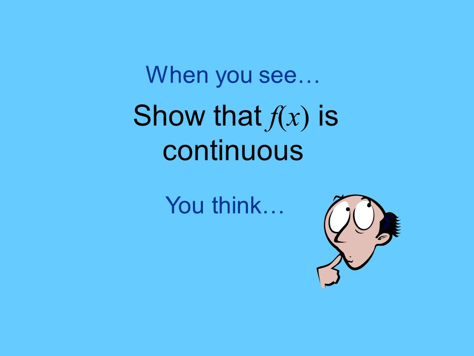 You think… When you see… Show that f(x) is continuous