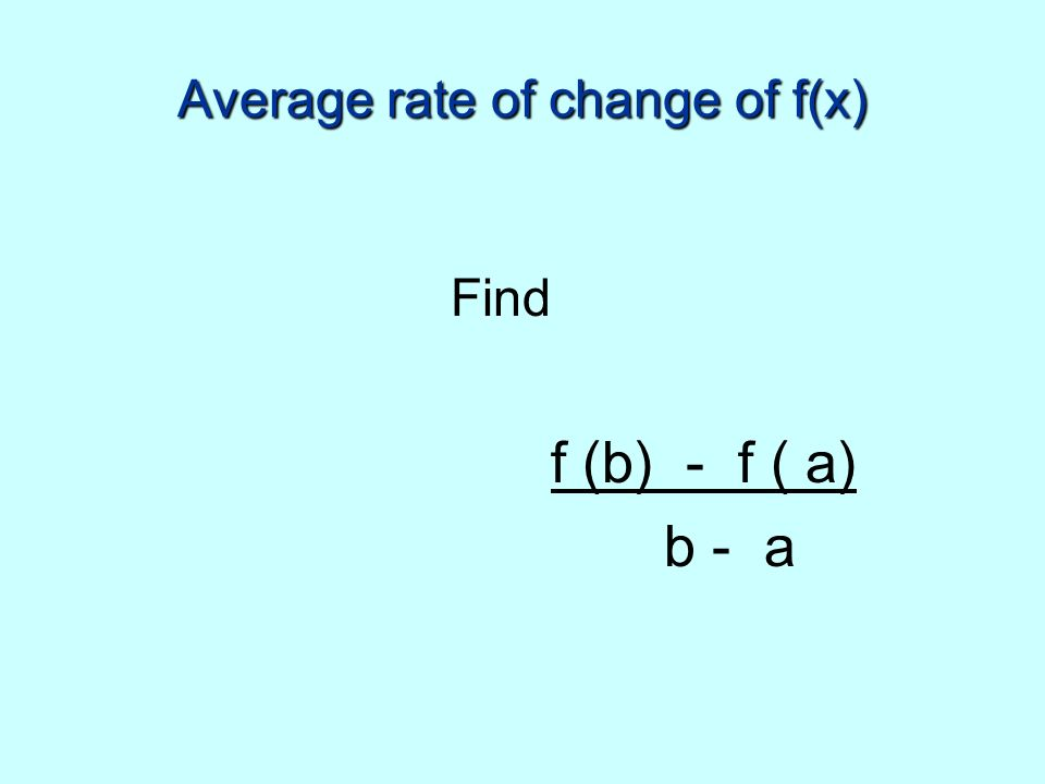 Average rate of change of f(x) Find f (b) - f ( a) b - a