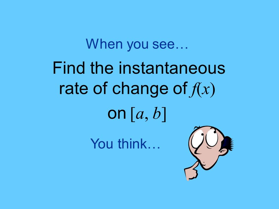 You think… When you see… Find the instantaneous rate of change of f(x) on [a, b]