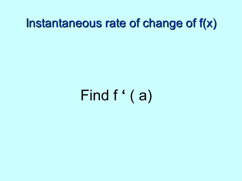 Instantaneous rate of change of f(x) Find f ( a)