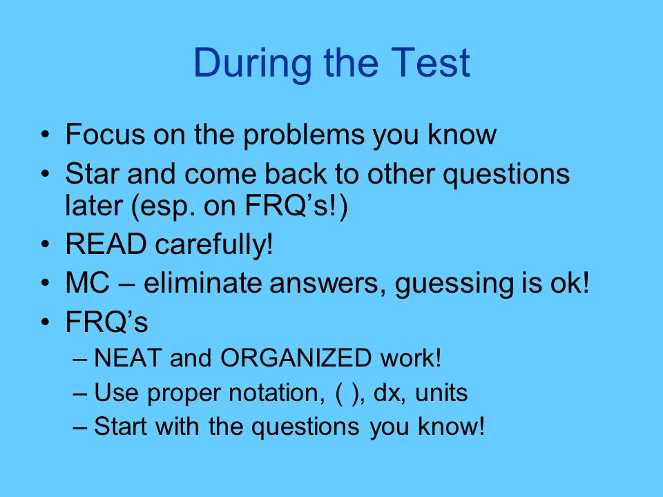 During the Test Focus on the problems you know Star and come back to other questions later (esp. on FRQs!) READ carefully! MC – eliminate answers, gue