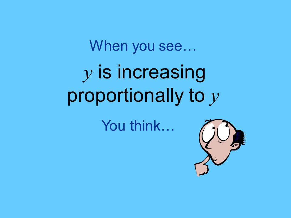 You think… When you see… y is increasing proportionally to y