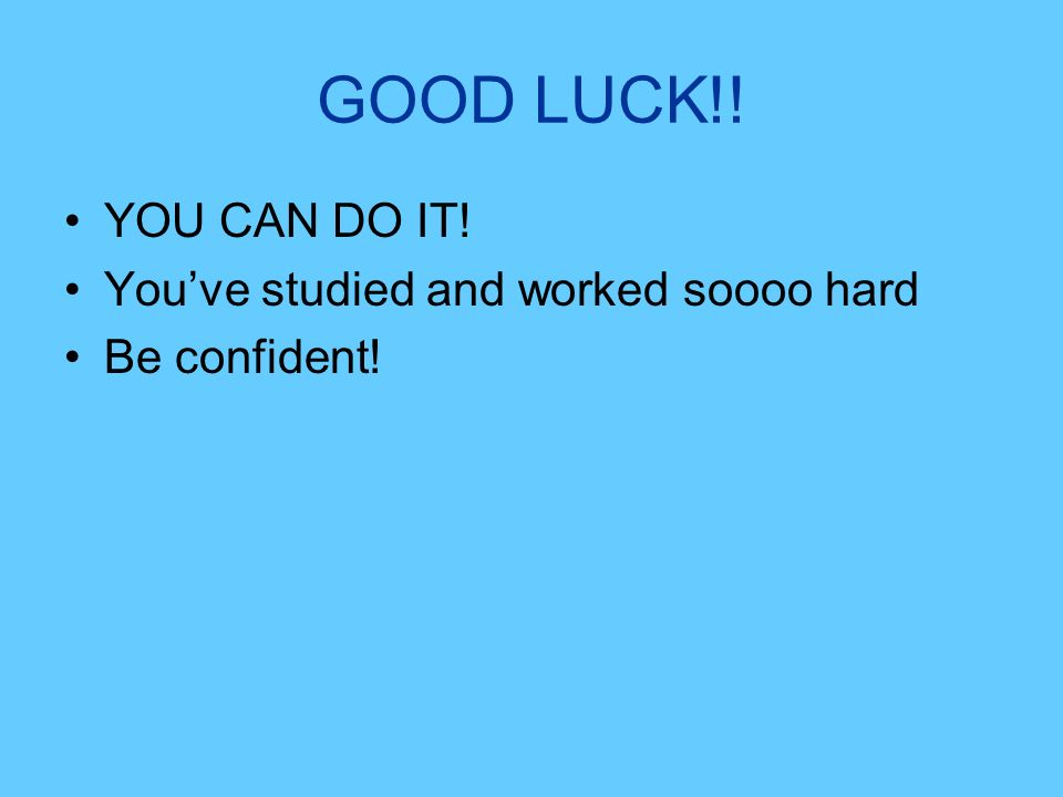 GOOD LUCK!! YOU CAN DO IT! Youve studied and worked soooo hard Be confident!