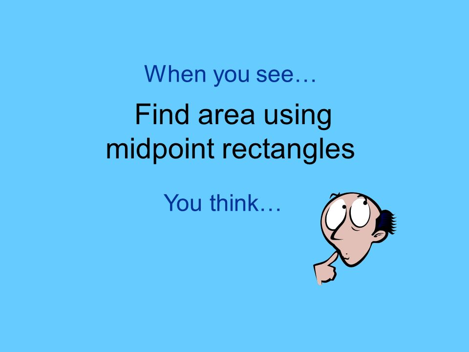 You think… When you see… Find area using midpoint rectangles