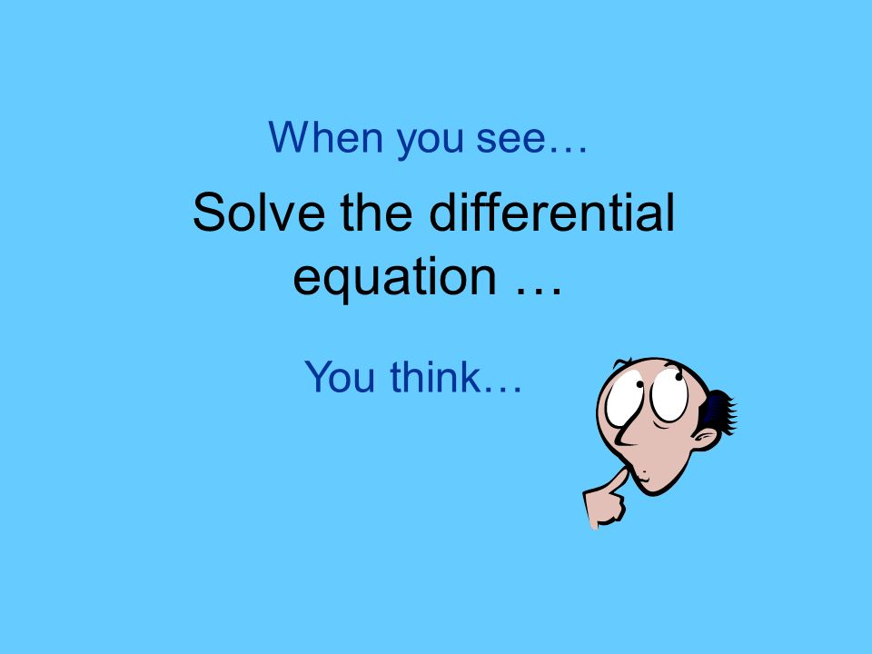 You think… When you see… Solve the differential equation …
