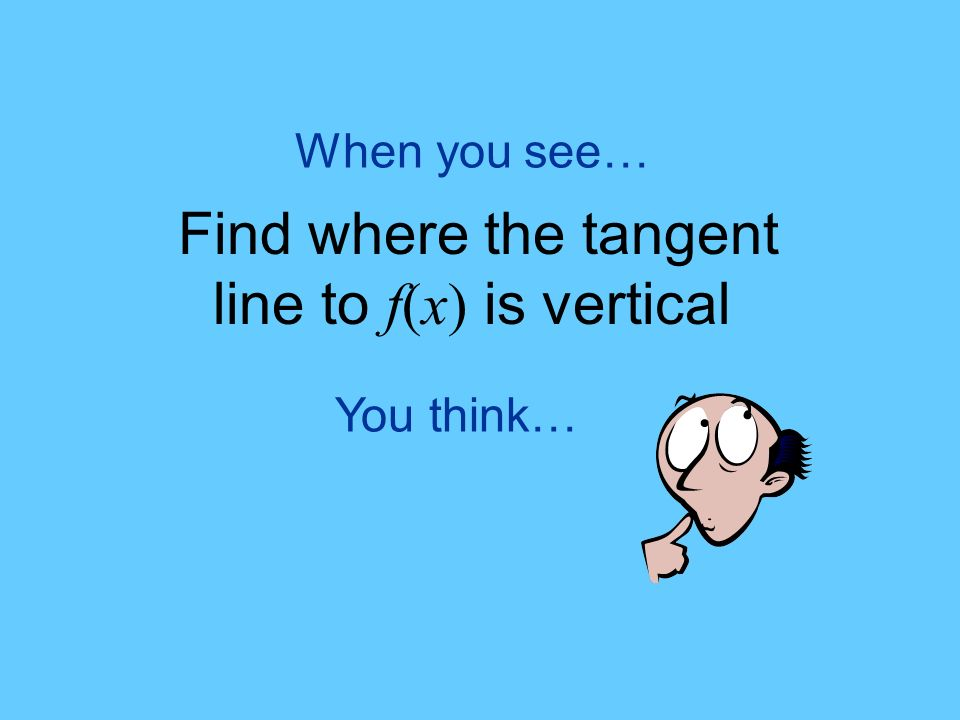 You think… When you see… Find where the tangent line to f(x) is vertical