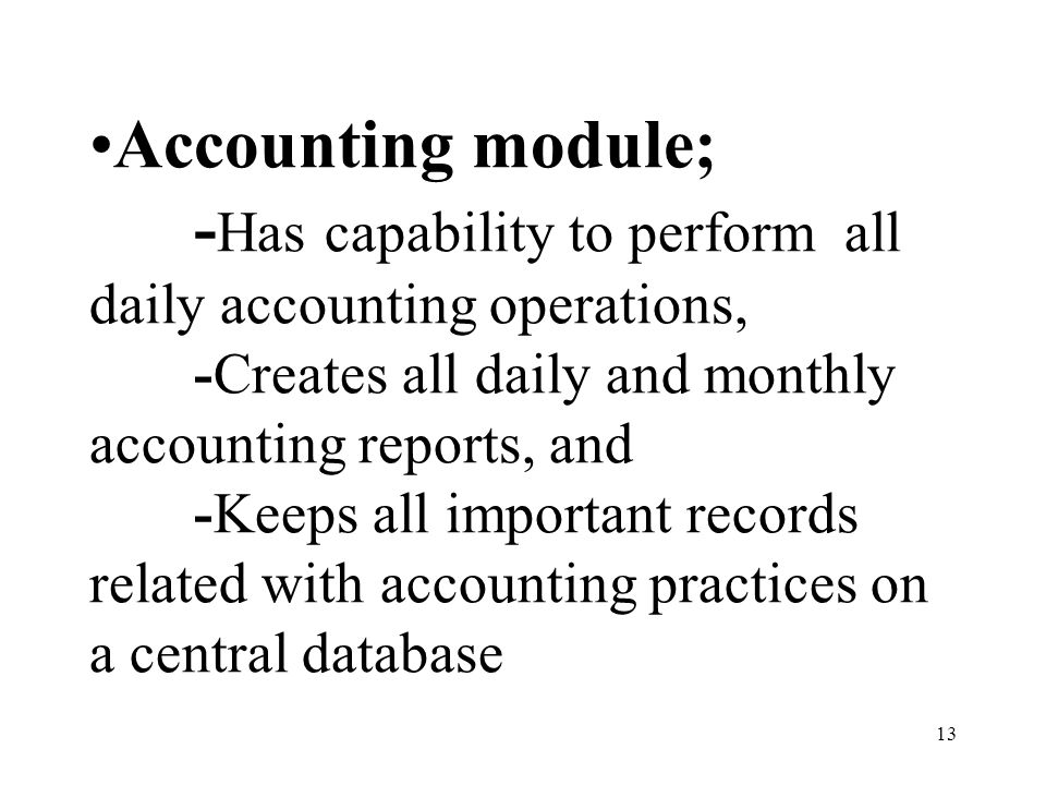 13 Accounting module; - Has capability to perform all daily accounting operations, -Creates all daily and monthly accounting reports, and -Keeps all i
