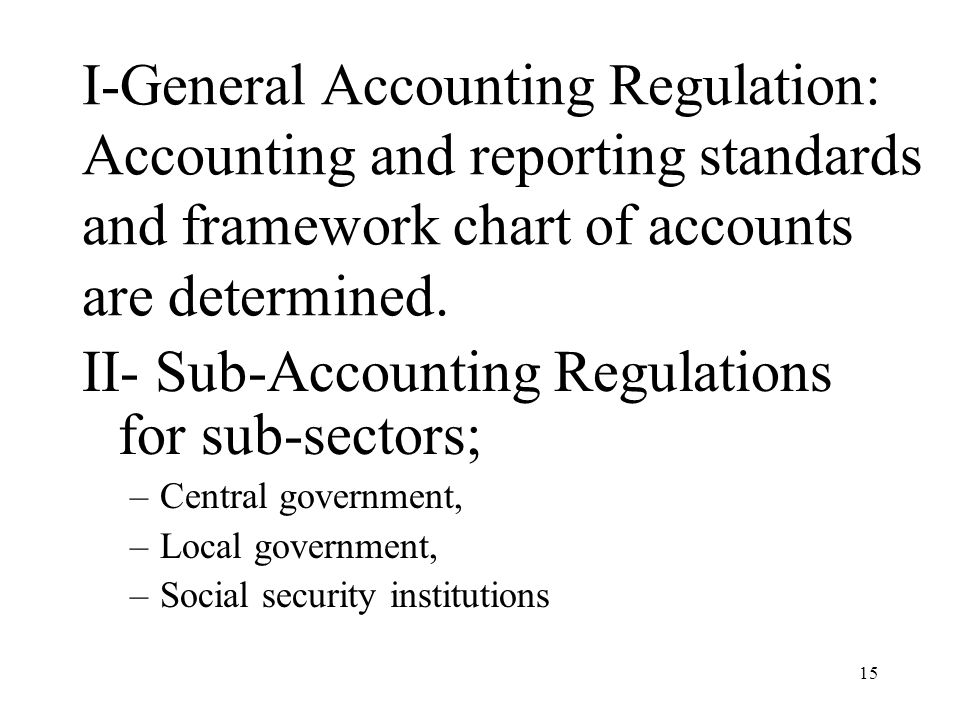 15 I-General Accounting Regulation: Accounting and reporting standards and framework chart of accounts are determined. II- Sub-Accounting Regulations