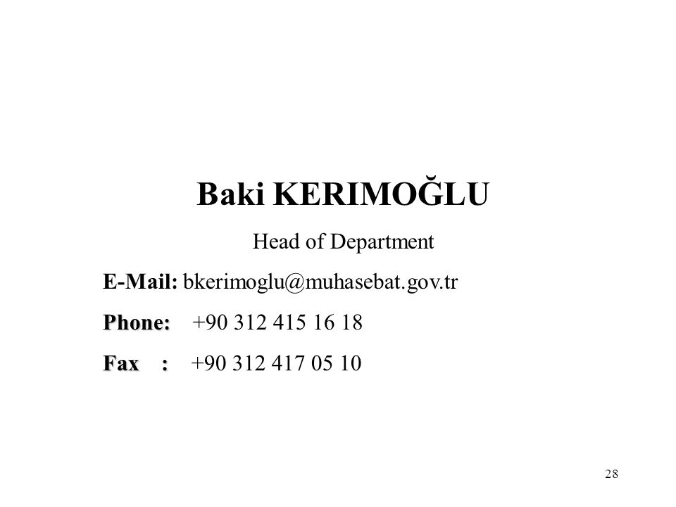 28 Baki KERIMOĞLU Head of Department E-Mail: bkerimoglu@muhasebat.gov.tr Phone: Phone: +90 312 415 16 18 Fax : Fax : +90 312 417 05 10