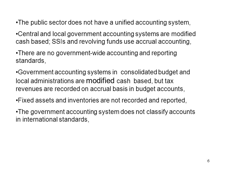 6 The public sector does not have a unified accounting system, Central and local government accounting systems are modified cash based; SSIs and revol