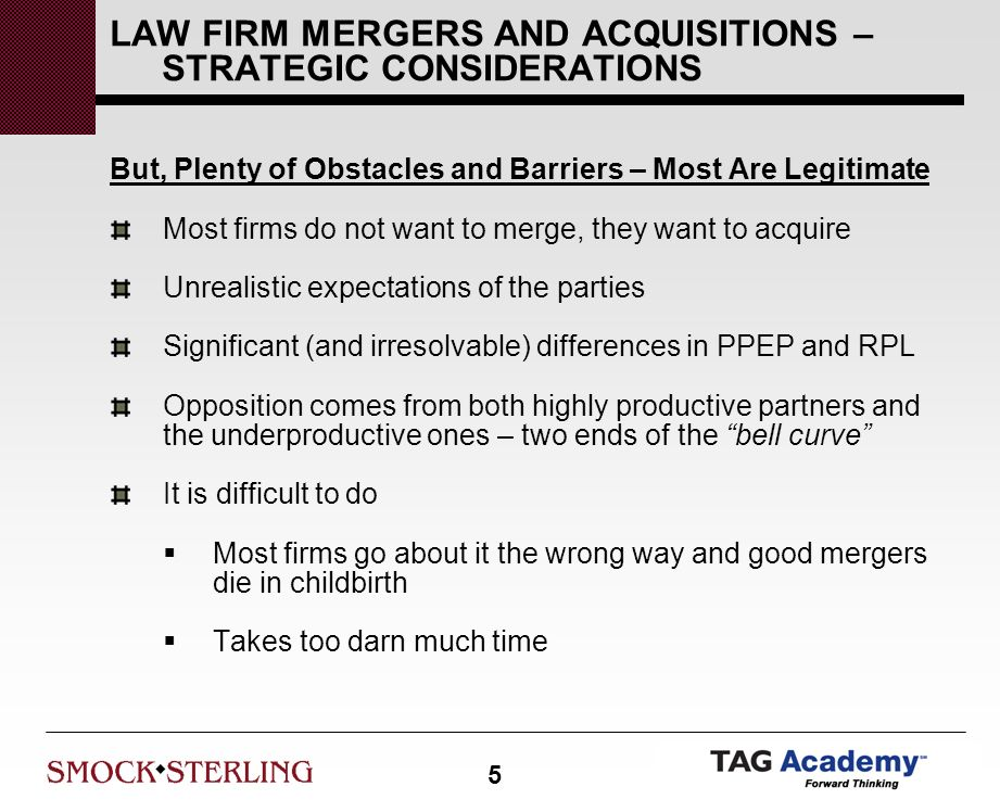 5 LAW FIRM MERGERS AND ACQUISITIONS – STRATEGIC CONSIDERATIONS But, Plenty of Obstacles and Barriers – Most Are Legitimate Most firms do not want to merge, they want to acquire Unrealistic expectations of the parties Significant (and irresolvable) differences in PPEP and RPL Opposition comes from both highly productive partners and the underproductive ones – two ends of the bell curve It is difficult to do Most firms go about it the wrong way and good mergers die in childbirth Takes too darn much time