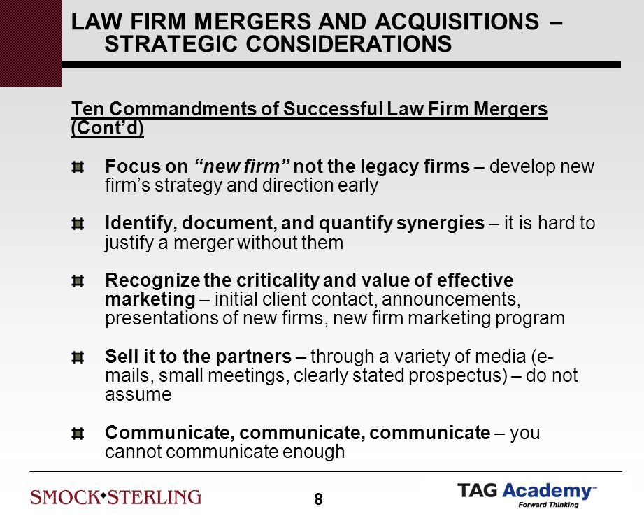 8 LAW FIRM MERGERS AND ACQUISITIONS – STRATEGIC CONSIDERATIONS Ten Commandments of Successful Law Firm Mergers (Contd) Focus on new firm not the legacy firms – develop new firms strategy and direction early Identify, document, and quantify synergies – it is hard to justify a merger without them Recognize the criticality and value of effective marketing – initial client contact, announcements, presentations of new firms, new firm marketing program Sell it to the partners – through a variety of media (e- mails, small meetings, clearly stated prospectus) – do not assume Communicate, communicate, communicate – you cannot communicate enough
