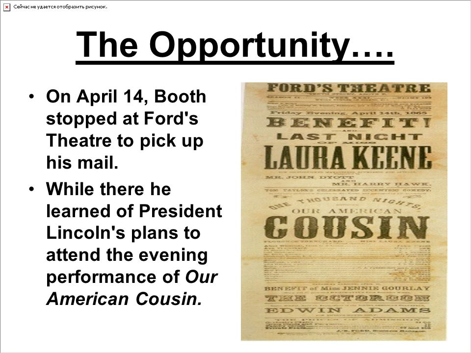 The Opportunity…. On April 14, Booth stopped at Ford s Theatre to pick up his mail.