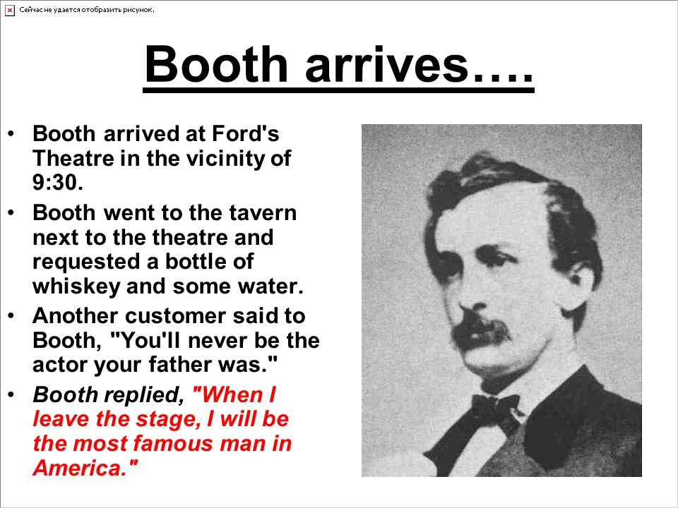 Booth arrives…. Booth arrived at Ford s Theatre in the vicinity of 9:30.
