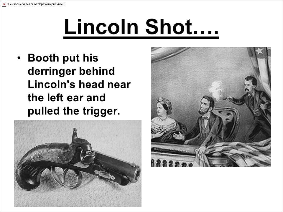 Lincoln Shot…. Booth put his derringer behind Lincoln's head near the left ear and pulled the trigger.