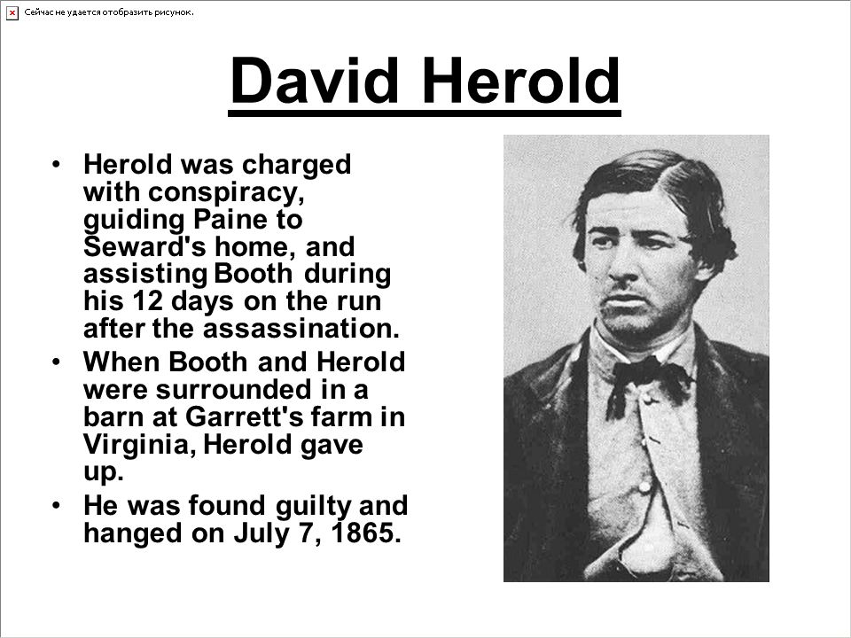 David Herold Herold was charged with conspiracy, guiding Paine to Seward s home, and assisting Booth during his 12 days on the run after the assassination.