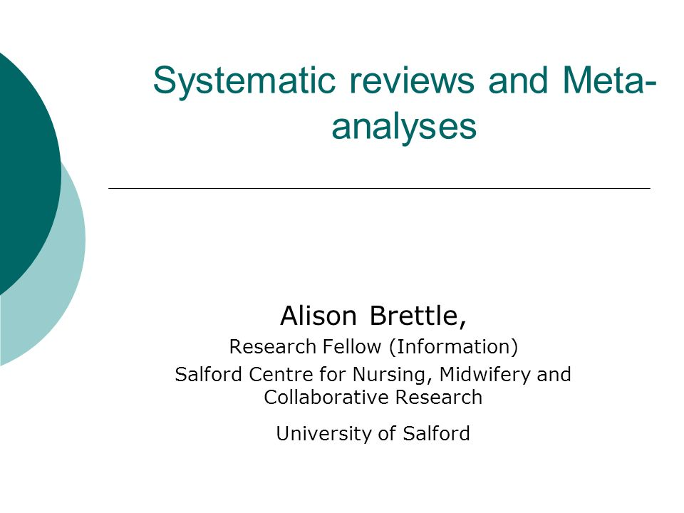 Systematic reviews and Meta- analyses Alison Brettle, Research Fellow (Information) Salford Centre for Nursing, Midwifery and Collaborative Research U