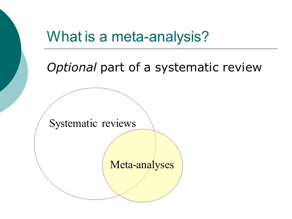What is a meta-analysis? Optional part of a systematic review Systematic reviews Meta-analyses