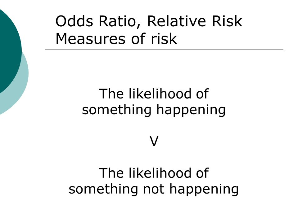 The likelihood of something happening V The likelihood of something not happening Odds Ratio, Relative Risk Measures of risk
