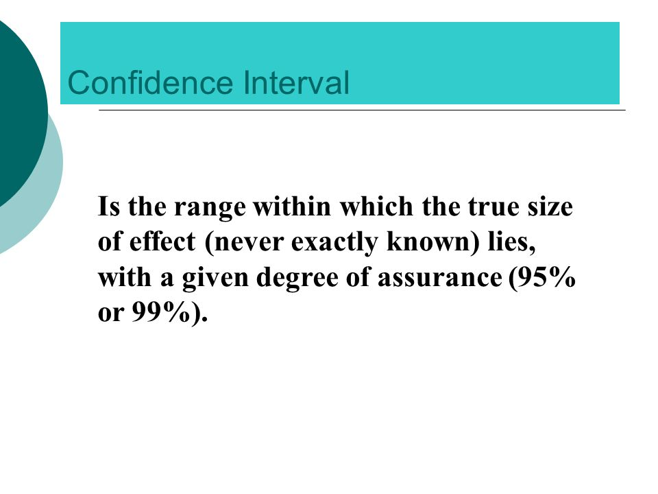 Confidence Interval Is the range within which the true size of effect (never exactly known) lies, with a given degree of assurance (95% or 99%).