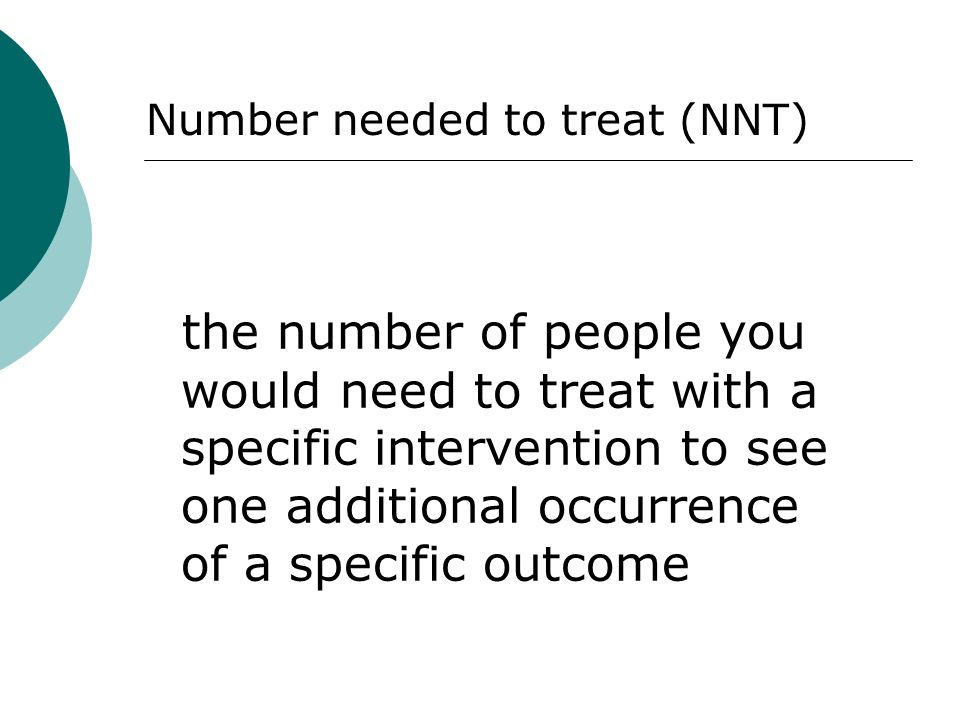 the number of people you would need to treat with a specific intervention to see one additional occurrence of a specific outcome Number needed to trea