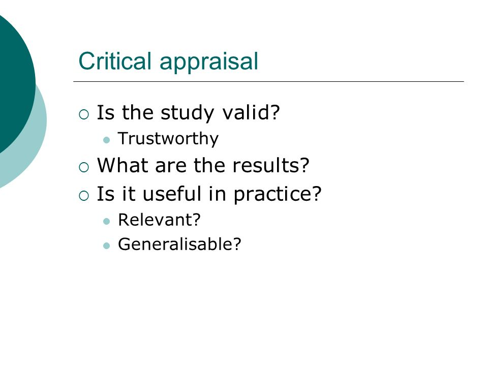 Critical appraisal Is the study valid? Trustworthy What are the results? Is it useful in practice? Relevant? Generalisable?