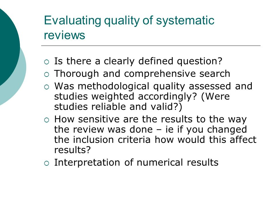 Evaluating quality of systematic reviews Is there a clearly defined question? Thorough and comprehensive search Was methodological quality assessed an