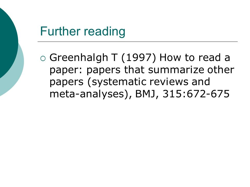 Further reading Greenhalgh T (1997) How to read a paper: papers that summarize other papers (systematic reviews and meta-analyses), BMJ, 315:672-675
