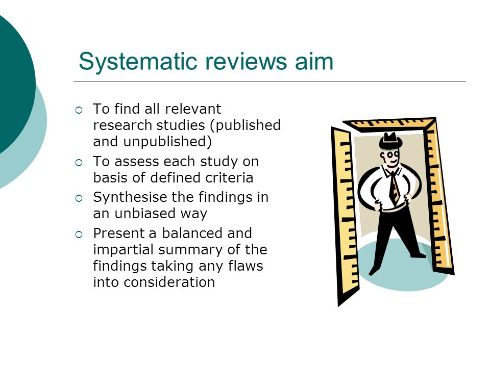 Systematic reviews aim To find all relevant research studies (published and unpublished) To assess each study on basis of defined criteria Synthesise