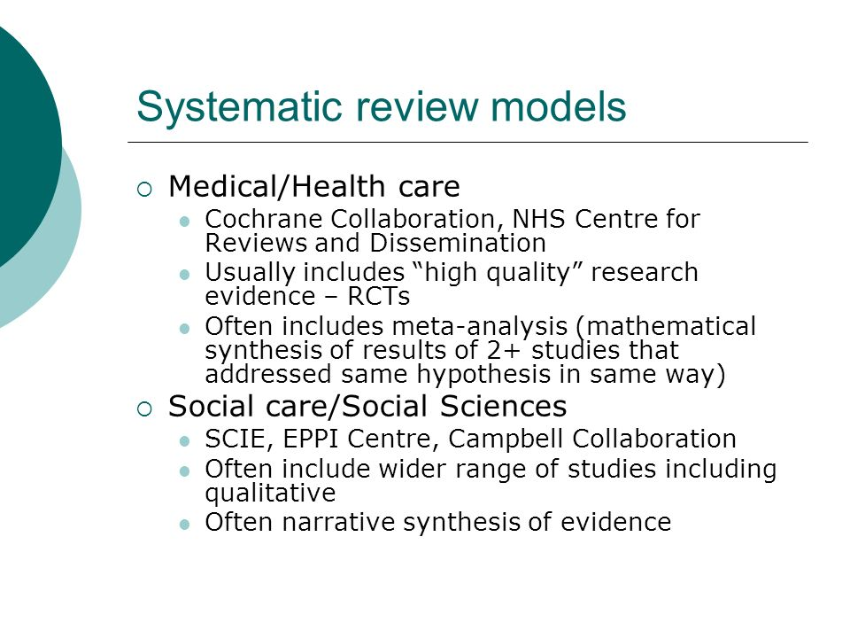 Systematic review models Medical/Health care Cochrane Collaboration, NHS Centre for Reviews and Dissemination Usually includes high quality research e