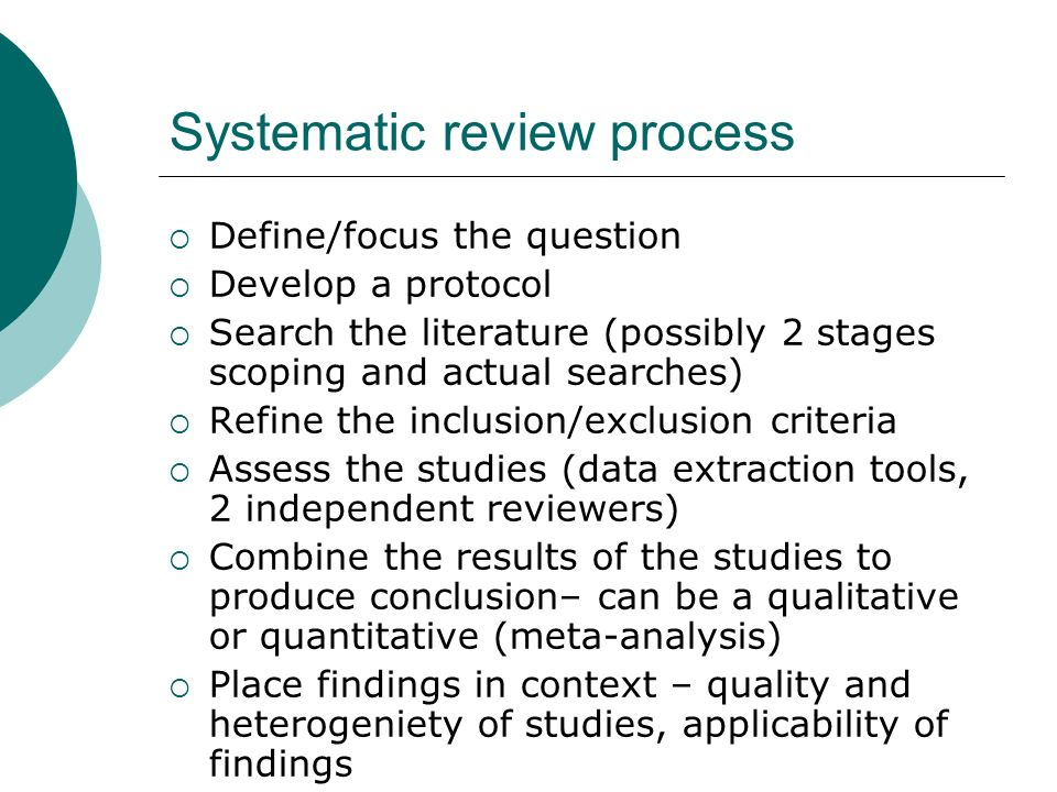 Systematic review process Define/focus the question Develop a protocol Search the literature (possibly 2 stages scoping and actual searches) Refine th