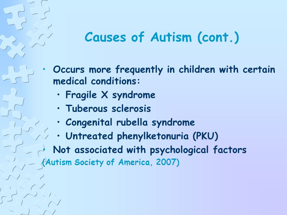Causes of Autism No single known cause Generally accepted as being caused by abnormalities in brain structure or function Possible link between heredity, genetics, and medical problems Vaccines-the research favors rejection of theory-more research is needed (Autism Society of America, 2008)
