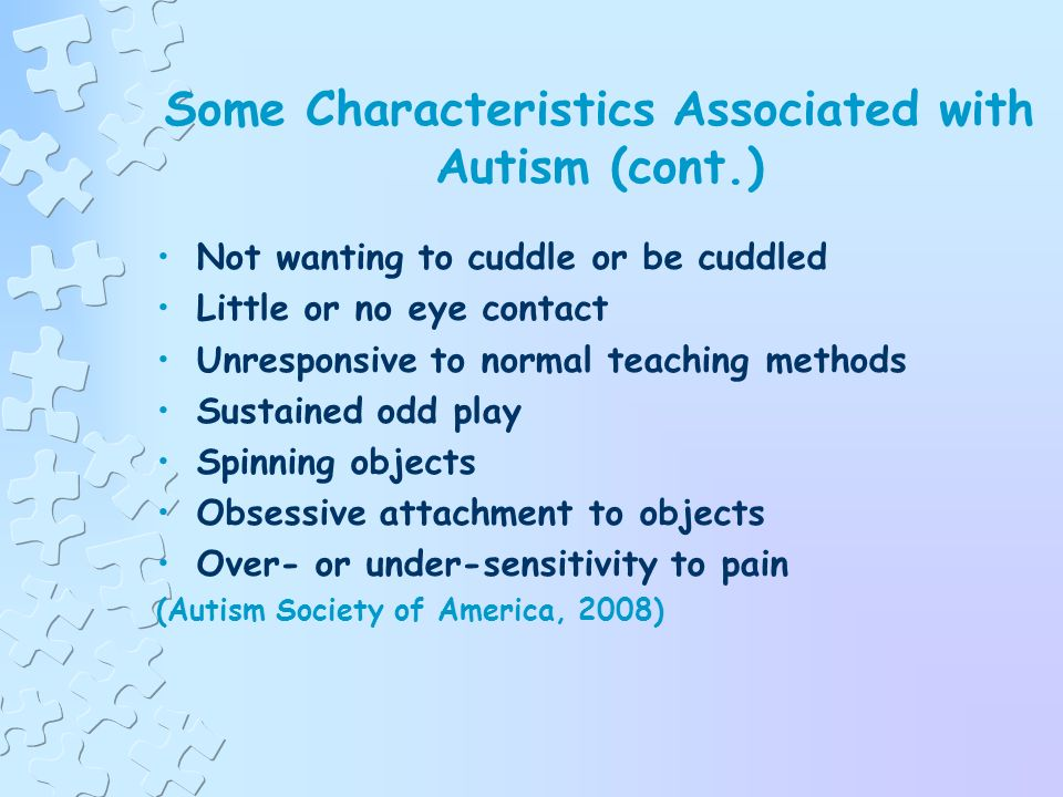 Some Characteristics Associated with Autism Insistence on sameness; resistance to change Difficulty in expressing needs Repeating words or phrases Laughing (and/or crying) for no apparent reason Prefer to be alone Tantrums Difficulty socializing with others (Autism Society of America, 2008)