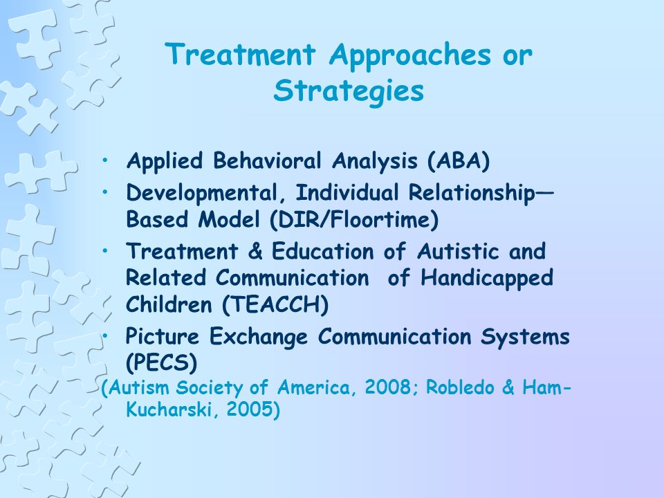 Possible Professionals to Include on a Multidisciplinary Assessment or Treatment Team Developmental pediatrician Child psychiatrist Clinical psychologist Occupational therapist Physical therapist Speech/language therapist Social Worker (Autism Society of America, 2007)
