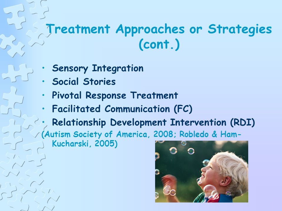 Treatment Approaches or Strategies Applied Behavioral Analysis (ABA) Developmental, Individual Relationship Based Model (DIR/Floortime) Treatment & Education of Autistic and Related Communication of Handicapped Children (TEACCH) Picture Exchange Communication Systems (PECS) (Autism Society of America, 2008; Robledo & Ham- Kucharski, 2005)